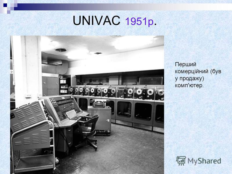 UNIVAC 1951р. Перший комерційний (був у продажу) комп'ютер.