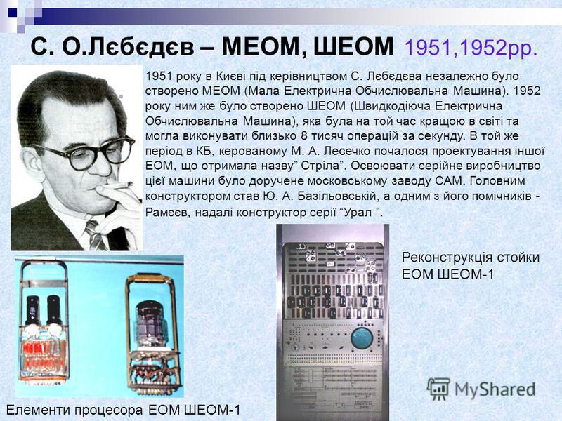 С. О.Лєбєдєв – МЕОМ, ШЕОМ 1951,1952рр. 1951 року в Києві під керівництвом С. Лєбєдєва незалежно було створено МЕОМ (Мала Електрична Обчислювальна Машина). 1952 року ним же було створено ШЕОМ (Швидкодіюча Електрична Обчислювальна Машина), яка була на