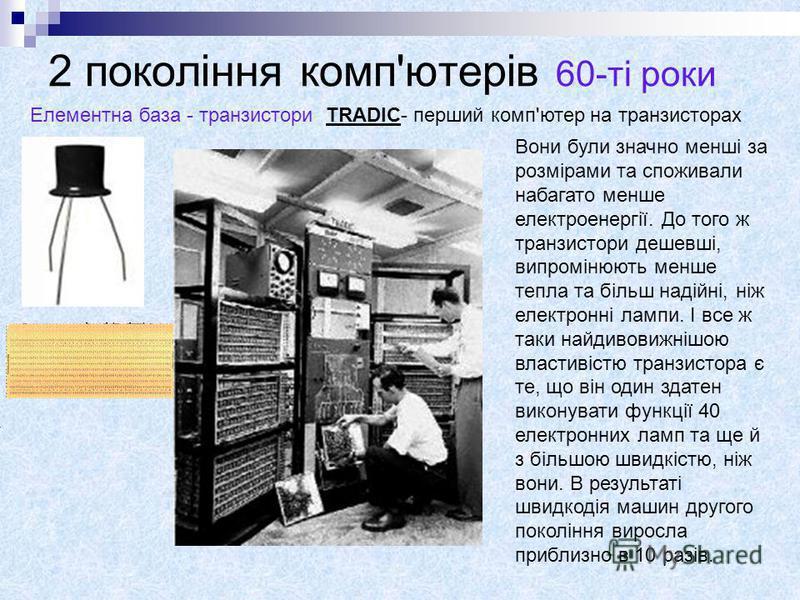 2 покоління комп'ютерів 60-ті роки Елементна база - транзисториTRADIC- перший комп'ютер на транзисторах Вони були значно менші за розмірами та споживали набагато менше електроенергії. До того ж транзистори дешевші, випромінюють менше тепла та більш н