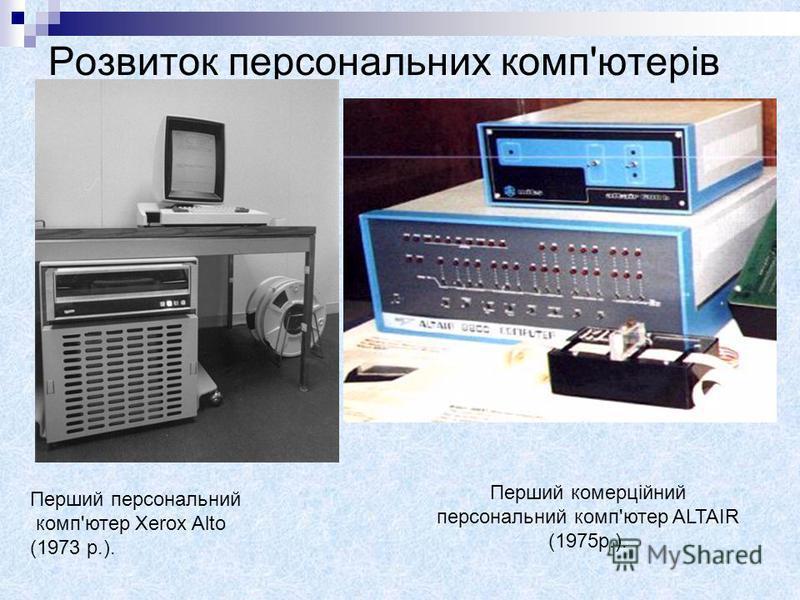 Розвиток персональних комп'ютерів Перший персональний комп'ютер Xerox Alto (1973 р.). Перший комерційний персональний комп'ютер ALTAIR (1975р.).