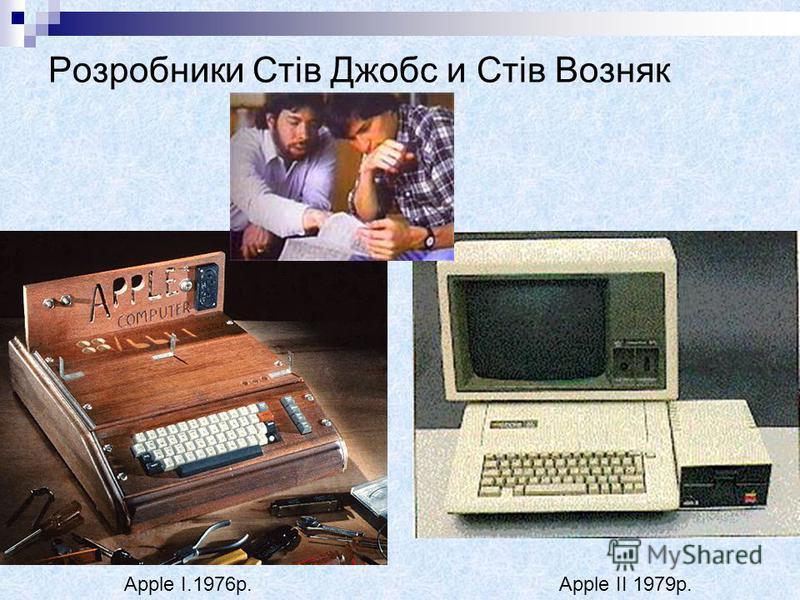 Розробники Стів Джобс и Стів Возняк Apple ІІ 1979р.Apple I.1976р.