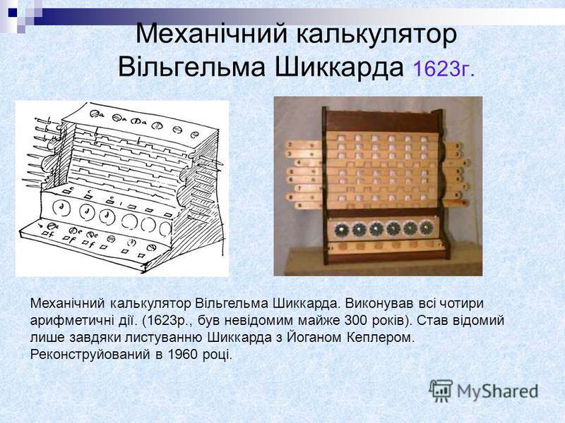 Механічний калькулятор Вільгельма Шиккарда. Виконував всі чотири арифметичні дії. (1623р., був невідомим майже 300 років). Став відомий лише завдяки листуванню Шиккарда з Йоганом Кеплером. Реконструйований в 1960 році. Механічний калькулятор Вільгель