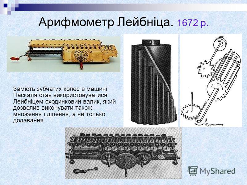 Арифмометр Лейбніца. 1672 р. Замість зубчатих колес в машині Паскаля став використовуватися Лейбніцем сходинковий валик, який дозволив виконувати також множення і ділення, а не только додавання.