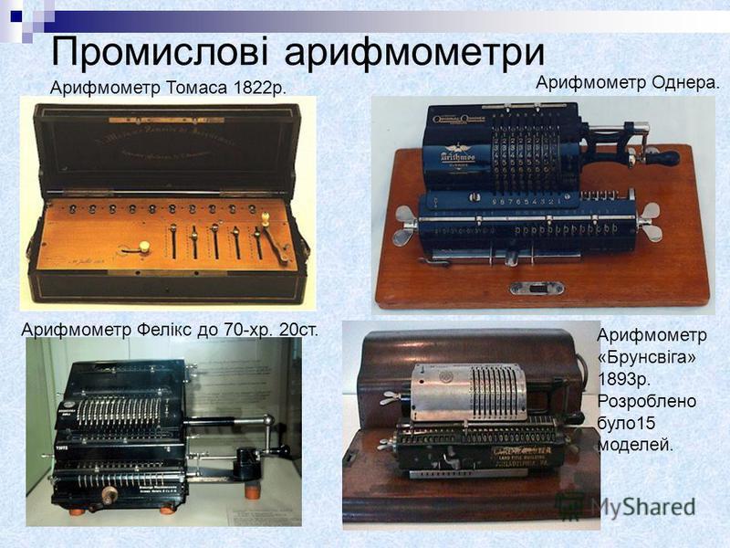 Промислові арифмометри Арифмометр Томаса 1822р. Арифмометр Однера. Арифмометр «Брунсвіга» 1893р. Розроблено було15 моделей. Арифмометр Фелікс до 70-хр. 20ст.