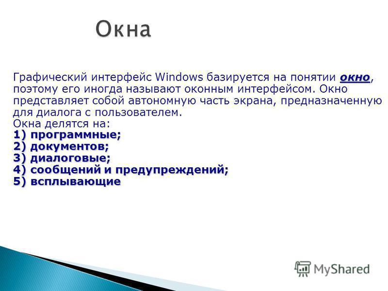 окно Графический интерфейс Windows базируется на понятии окно, поэтому его иногда называют оконным интерфейсом. Окно представляет собой автономную часть экрана, предназначенную для диалога с пользователем. Окна делятся на: 1) программные; 2) документ