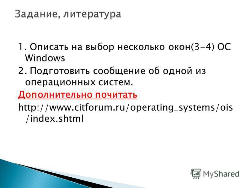 1. Описать на выбор несколько окон(3-4) ОС Windows 2. Подготовить сообщение об одной из операционных систем. Дополнительно почитать http://www.citforum.ru/operating_systems/ois /index.shtml