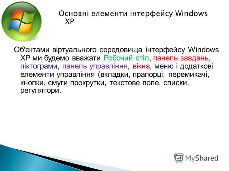 Об'єктами віртуального середовища інтерфейсу Windows XP ми будемо вважати Робочий стіл, панель завдань, піктограми, панель управління, вікна, меню і додаткові елементи управління (вкладки, прапорці, перемикачі, кнопки, смуги прокрутки, текстове поле,