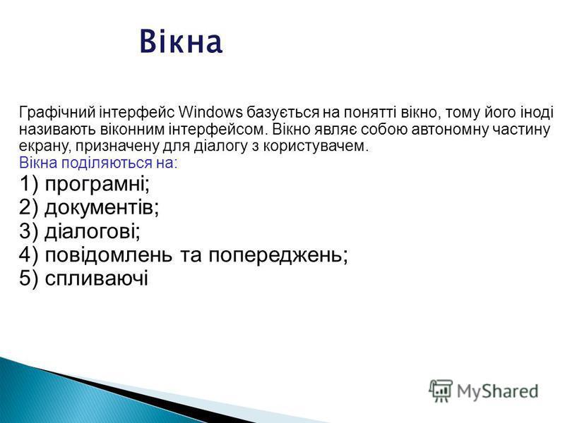 Графічний інтерфейс Windows базується на понятті вікно, тому його іноді називають віконним інтерфейсом. Вікно являє собою автономну частину екрану, призначену для діалогу з користувачем. Вікна поділяються на: 1) програмні; 2) документів; 3) діалогові