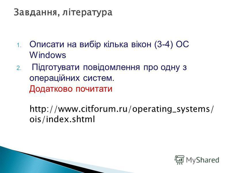1. Описати на вибір кілька вікон (3-4) ОС Windows 2. Підготувати повідомлення про одну з операційних систем. Додатково почитати http://www.citforum.ru/operating_systems/ ois/index.shtml Завдання, література