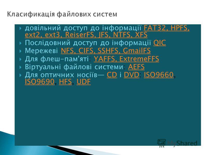 довільний доступ до інформації FAT32, HPFS, ext2, ext3, ReiserFS, JFS, NTFS, XFSFAT32, HPFS, ext2, ext3, ReiserFS, JFS, NTFS, XFS Послідовний доступ до інформації QICQIC Мережеві NFS, CIFS, SSHFS, GmailFSNFS, CIFS, SSHFS, GmailFS Для флеш-пам'яті: YA