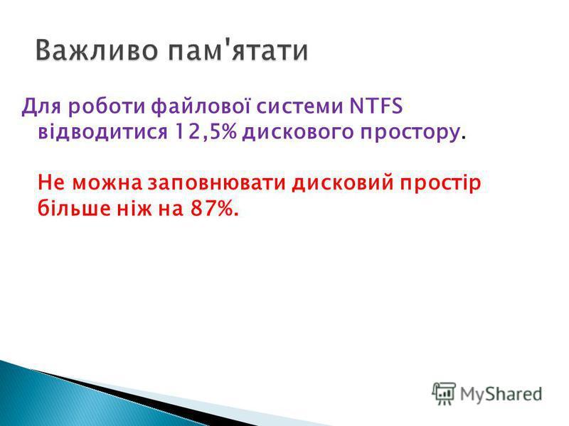 Для роботи файлової системи NTFS відводитися 12,5% дискового простору. Не можна заповнювати дисковий простір більше ніж на 87%.