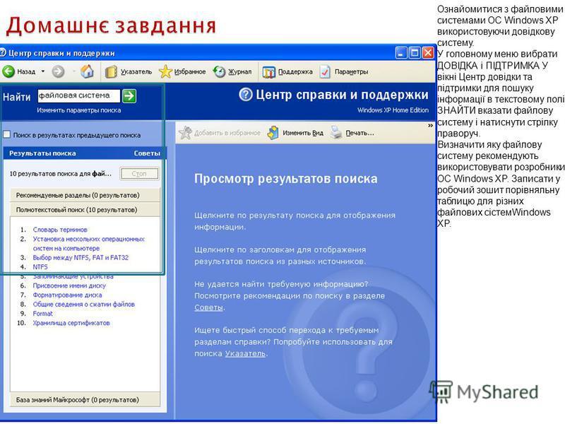 Ознайомитися з файловими системами OC Windows XP використовуючи довідкову систему. У головному меню вибрати ДОВІДКА і ПІДТРИМКА У вікні Центр довідки та підтримки для пошуку інформації в текстовому полі ЗНАЙТИ вказати файлову систему і натиснути стрі