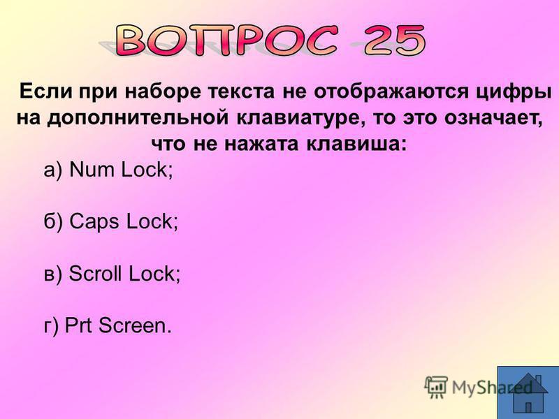 Если при наборе текста не отображаются цифры на дополнительной клавиатуре, то это означает, что не нажата клавиша: а) Num Lock; б) Caps Lock; в) Scroll Lock; г) Prt Screen.