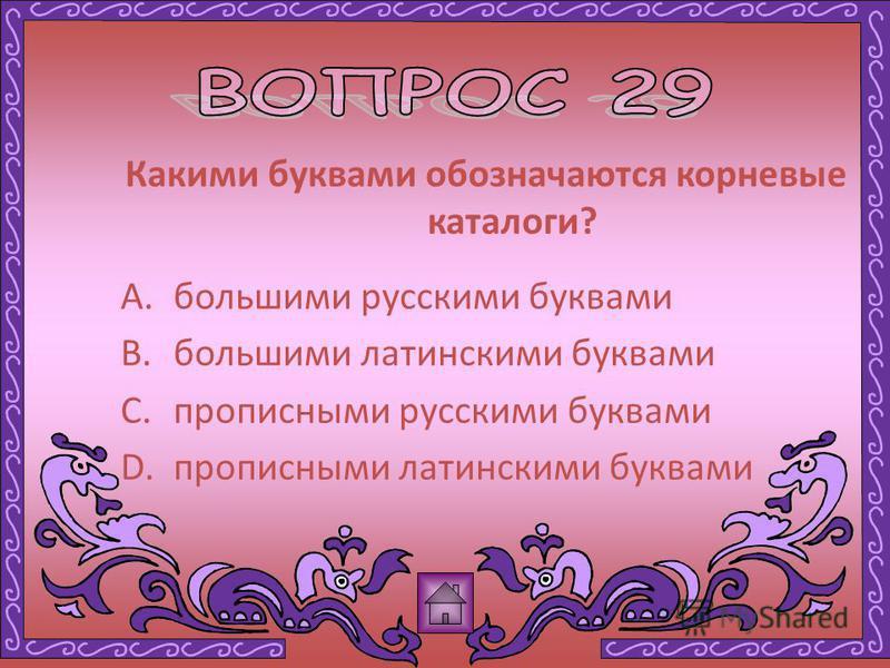 Какими буквами обозначаются корневые каталоги? A.большими русскими буквами B.большими латинскими буквами C.прописными русскими буквами D.прописными латинскими буквами