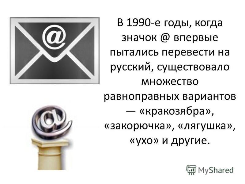 В 1990-е годы, когда значок @ впервые пытались перевести на русский, существовало множество равноправных вариантов «кракозябра», «закорючка», «лягушка», «ухо» и другие.