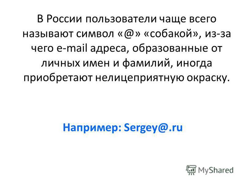 Например: Sergey@.ru В России пользователи чаще всего называют символ «@» «собакой», из-за чего e-mail адреса, образованные от личных имен и фамилий, иногда приобретают нелицеприятную окраску.