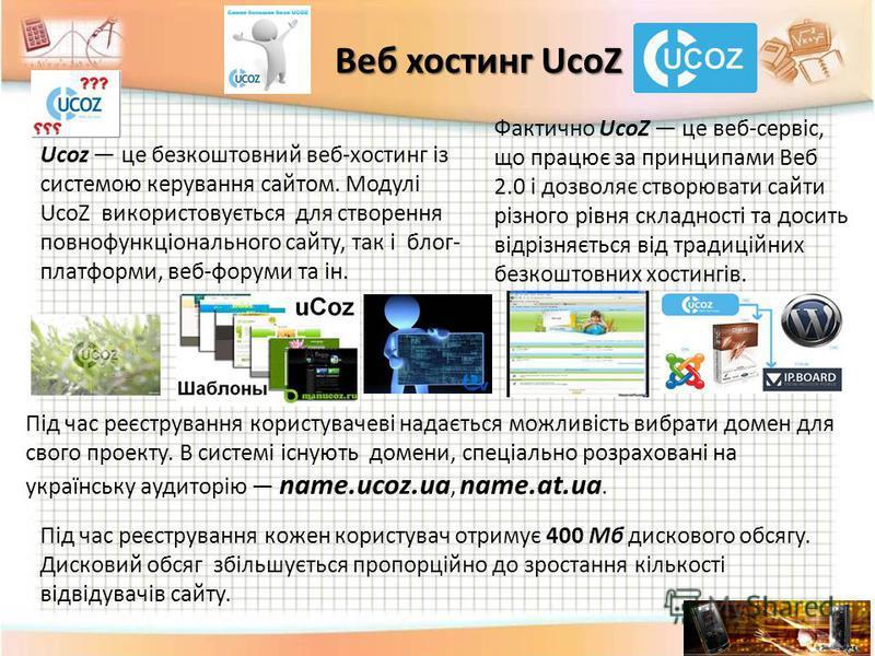 Під час реєстрування кожен користувач отримує 400 Мб дискового обсягу. Дисковий обсяг збільшується пропорційно до зростання кількості відвідувачів сайту. Веб хостинг UcoZ Ucoz це безкоштовний веб-хостинг із системою керування сайтом. Модулі UcoZ вико