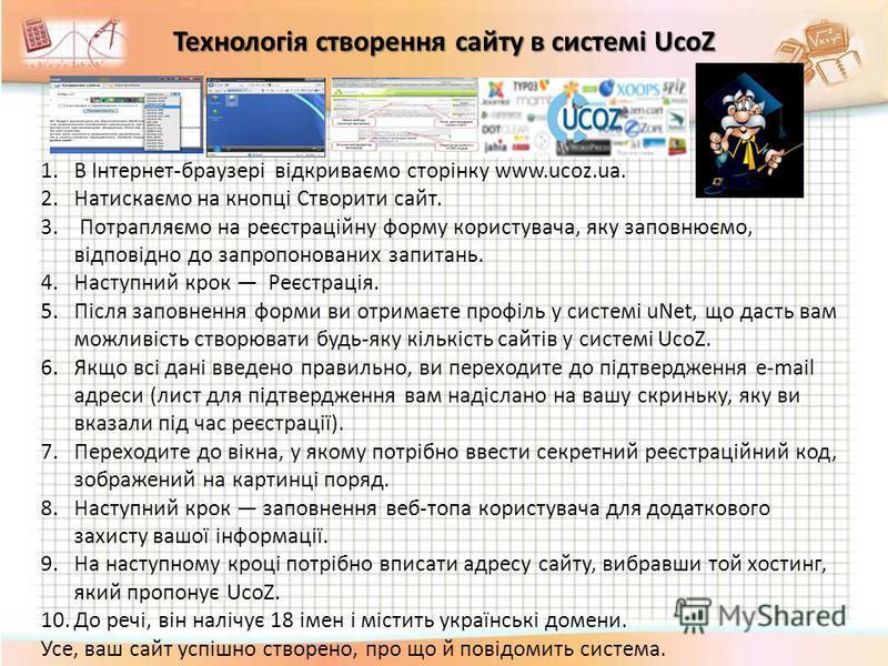 1.В Інтернет-браузері відкриваємо сторінку www.ucoz.ua. 2.Натискаємо на кнопці Створити сайт. 3. Потрапляємо на реєстраційну форму користувача, яку заповнюємо, відповідно до запропонованих запитань. 4.Наступний крок Реєстрація. 5.Після заповнення фор