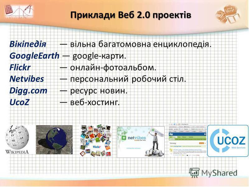 Вікіпедія вільна багатомовна енциклопедія. GoogleEarth google-карти. Flickr онлайн-фотоальбом. Netvibes персональний робочий стіл. Digg.com ресурс новин. UcoZ веб-хостинг. Приклади Веб 2.0 проектів