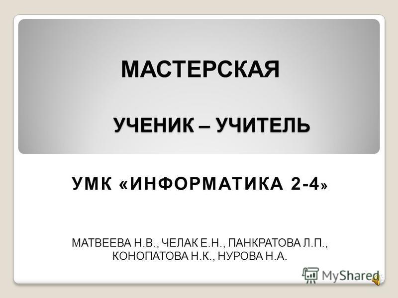УЧЕНИК – УЧИТЕЛЬ МАТВЕЕВА Н.В., ЧЕЛАК Е.Н., ПАНКРАТОВА Л.П., КОНОПАТОВА Н.К., НУРОВА Н.А. МАСТЕРСКАЯ УМК «ИНФОРМАТИКА 2-4 »