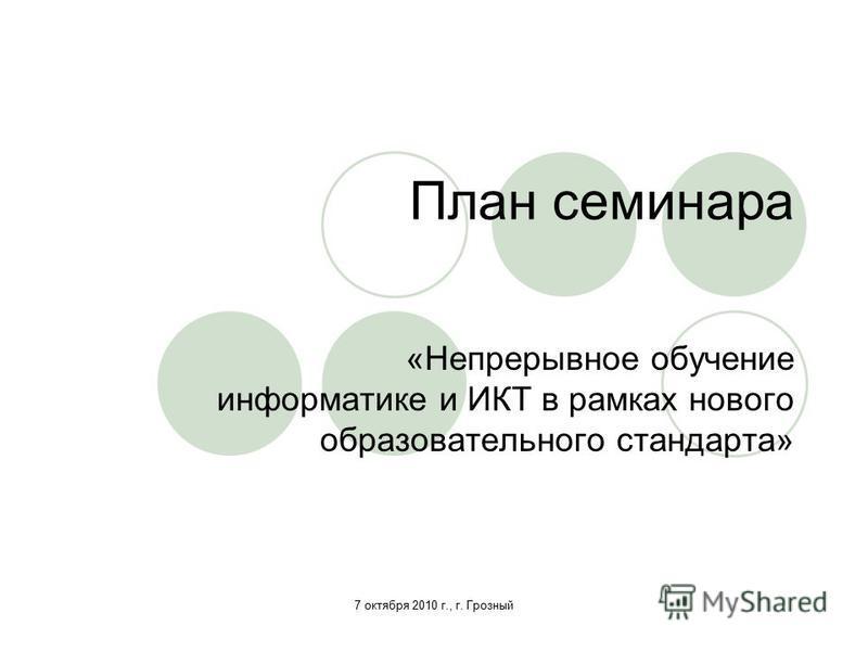 7 октября 2010 г., г. Грозный План семинара «Непрерывное обучение информатике и ИКТ в рамках нового образовательного стандарта»