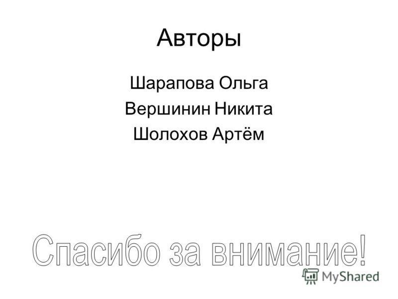 Авторы Шарапова Ольга Вершинин Никита Шолохов Артём