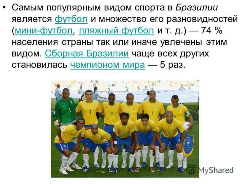 Самым популярным видом спорта в Бразилии является футбол и множество его разновидностей (мини-футбол, пляжный футбол и т. д.) 74 % населения страны так или иначе увлечены этим видом. Сборная Бразилии чаще всех других становилась чемпионом мира 5 раз.