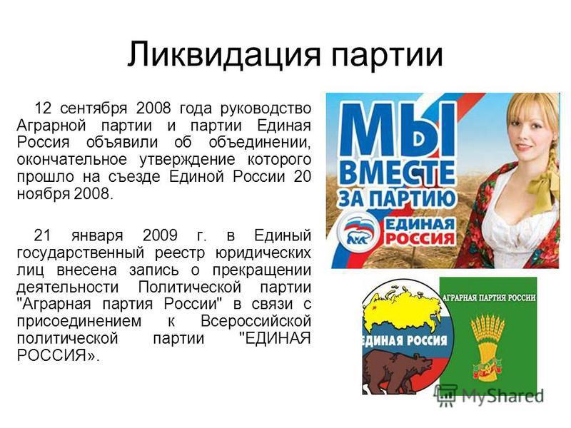Ликвидация партии 12 сентября 2008 года руководство Аграрной партии и партии Единая Россия объявили об объединении, окончательное утверждение которого прошло на съезде Единой России 20 ноября 2008. 21 января 2009 г. в Единый государственный реестр юр