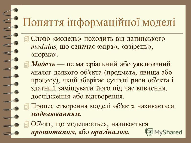 Поняття інформаційної моделі 4 Слово «модель» походить від латинського modulus, що означає «міра», «взірець», «норма». 4 Модель це матеріальний або уявлюваний аналог деякого об'єкта (предмета, явища або процесу), який зберігає суттєві риси об'єкта і