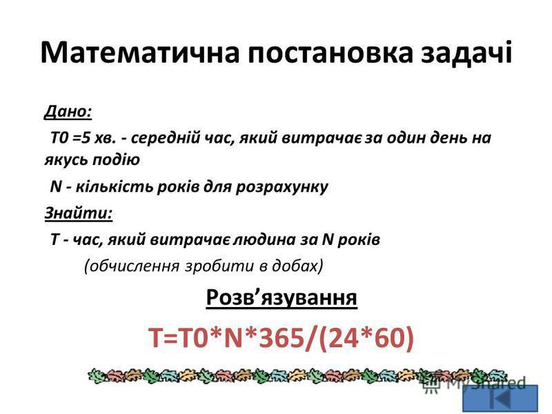 Математична постановка задачі Дано: T0 =5 хв. - середній час, який витрачає за один день на якусь подію N - кількість років для розрахунку Знайти: T - час, який витрачає людина за N років (обчислення зробити в добах) Розвязування T=T0*N*365/(24*60)