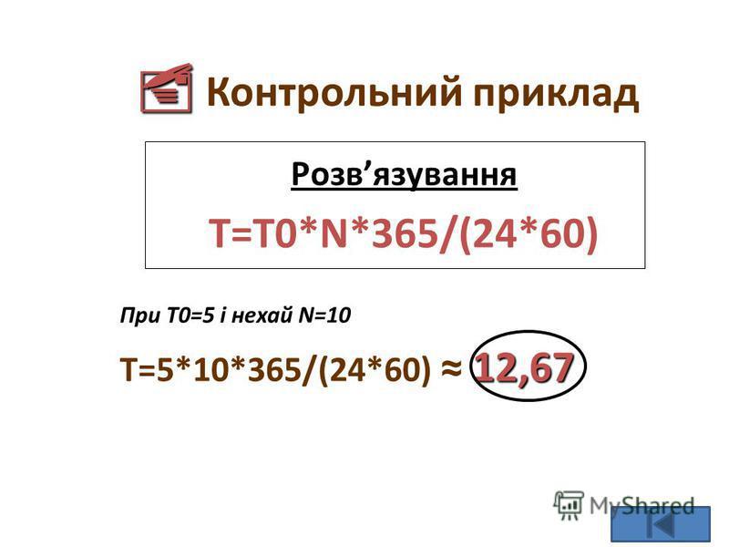 Контрольний приклад Розвязування T=T0*N*365/(24*60) При T0=5 і нехай N=10 12,67 T=5*10*365/(24*60) 12,67