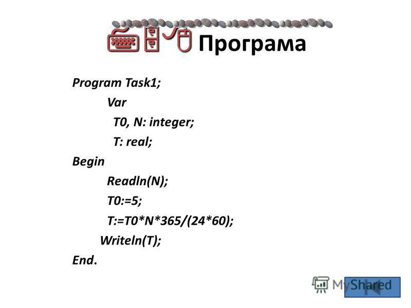 Програма Program Task1; Var T0, N: integer; T: real; Begin Readln(N); T0:=5; T:=T0*N*365/(24*60); Writeln(T); End.