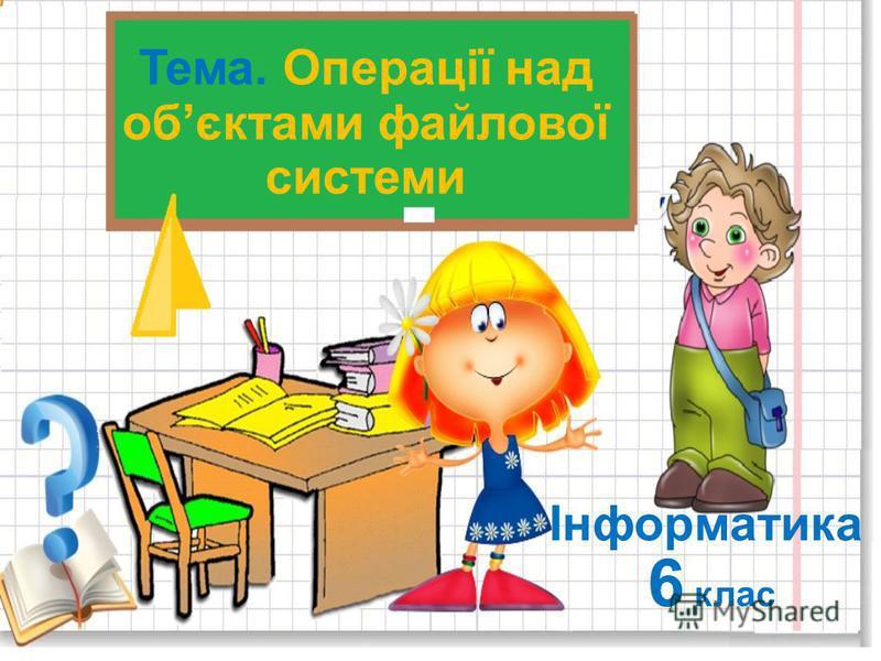 Тема. Операції над обєктами файлової системи 6 клас Інформатика