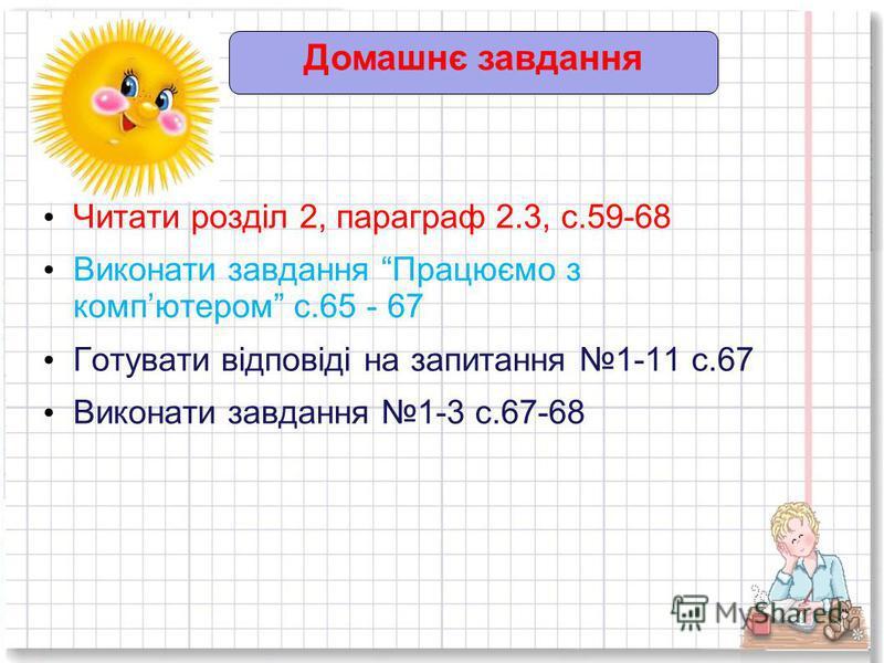 Домашнє завдання Читати розділ 2, параграф 2.3, с.59-68 Виконати завдання Працюємо з компютером с.65 - 67 Готувати відповіді на запитання 1-11 с.67 Виконати завдання 1-3 с.67-68