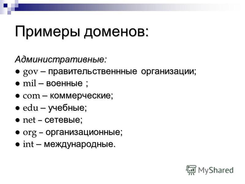 Примеры доменов: Административные: gov – правительственные организации; gov – правительственные организации; mil – военные ; mil – военные ; com – коммерческие; com – коммерческие; edu – учебные; edu – учебные; net – сетевые; net – сетевые; org – орг