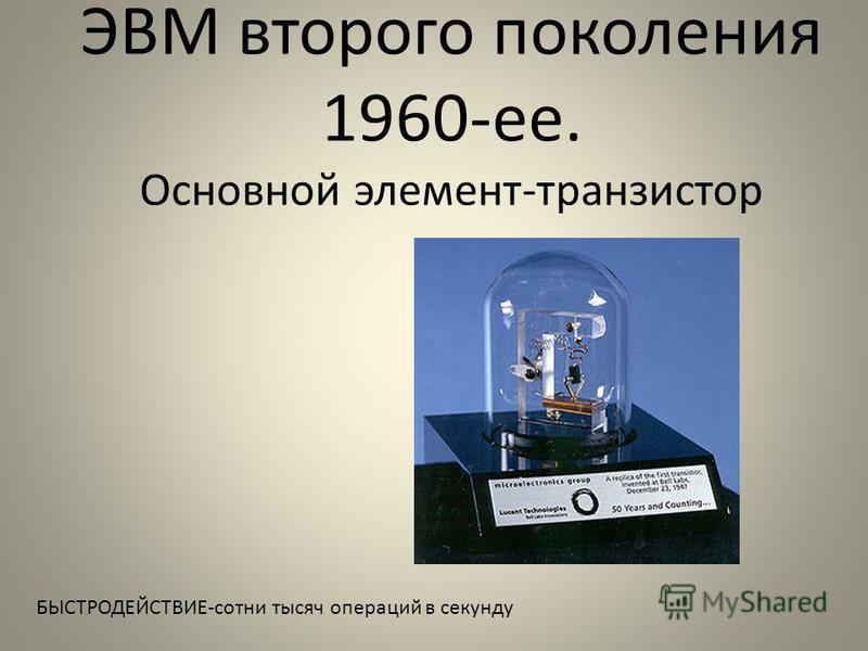 ЭВМ второго поколения 1960-ее. Основной элемент-транзистор БЫСТРОДЕЙСТВИЕ-сотни тысяч операций в секунду