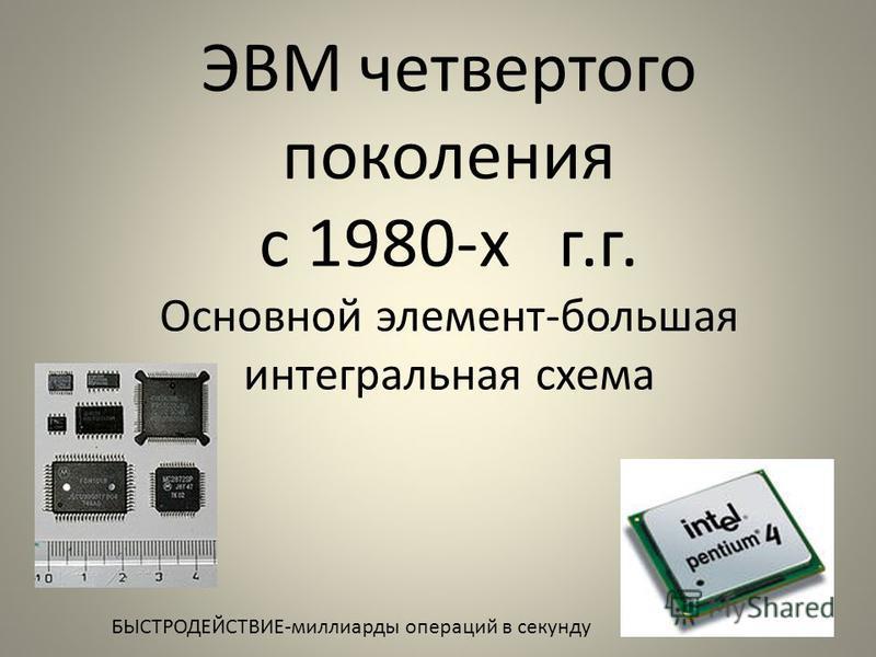 ЭВМ четвертого поколения с 1980-х г.г. Основной элемент-большая интегральная схема БЫСТРОДЕЙСТВИЕ-миллиарды операций в секунду