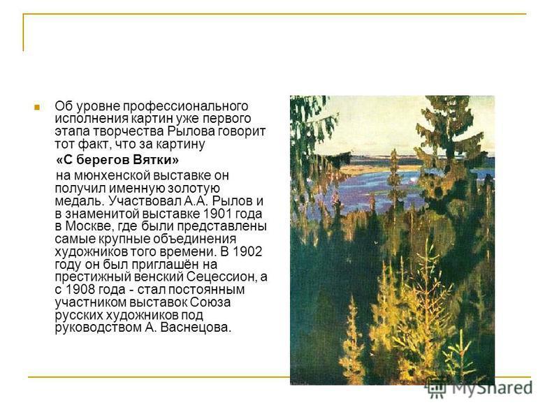Об уровне профессионального исполнения картин уже первого этапа творчества Рылова говорит тот факт, что за картину «С берегов Вятки» на мюнхенской выставке он получил именную золотую медаль. Участвовал А.А. Рылов и в знаменитой выставке 1901 года в М