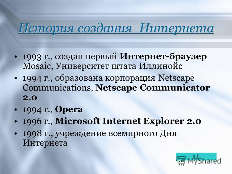 История создания Интернета 1993 г., создан первый Интернет-браузер Mosaic, Университет штата Иллинойс 1994 г., образована корпорация Netscape Communications, Netscape Communicator 2.0 1994 г., Opera 1996 г., Microsoft Internet Explorer 2.0 1998 г., у