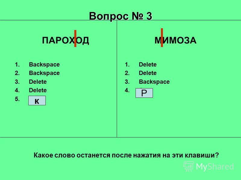 Вопрос 3 ПАРОХОД 1. Backspace 2. Backspace 3. Delete 4. Delete 5.5 МИМОЗА 1. Delete 2. Delete 3. Backspace 4.4 Р Какое слово останется после нажатия на эти клавиши? к