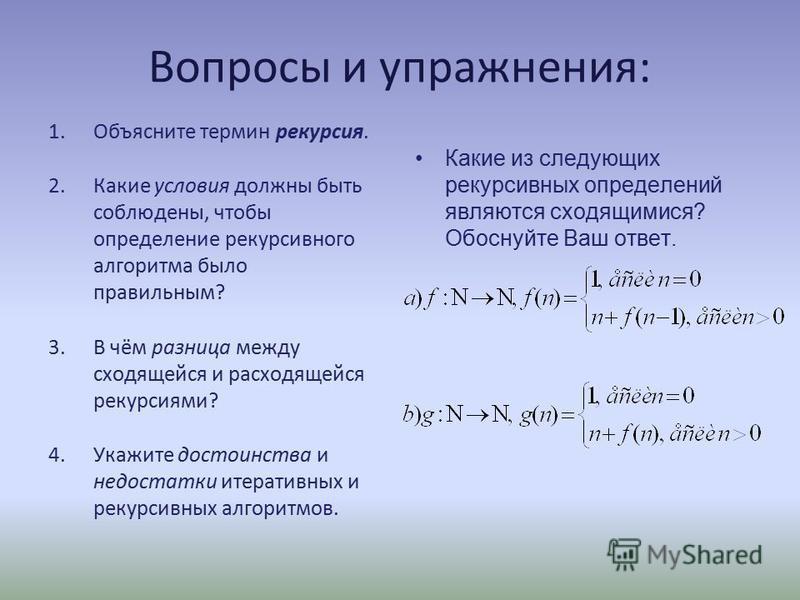 Вопросы и упражнения: 1. Объясните термин рекурсия. 2. Какие условия должны быть соблюдены, чтобы определение рекурсивного алгоритма было правильным? 3. В чём разница между сходящейся и расходящейся рекурсиями? 4. Укажите достоинства и недостатки ите