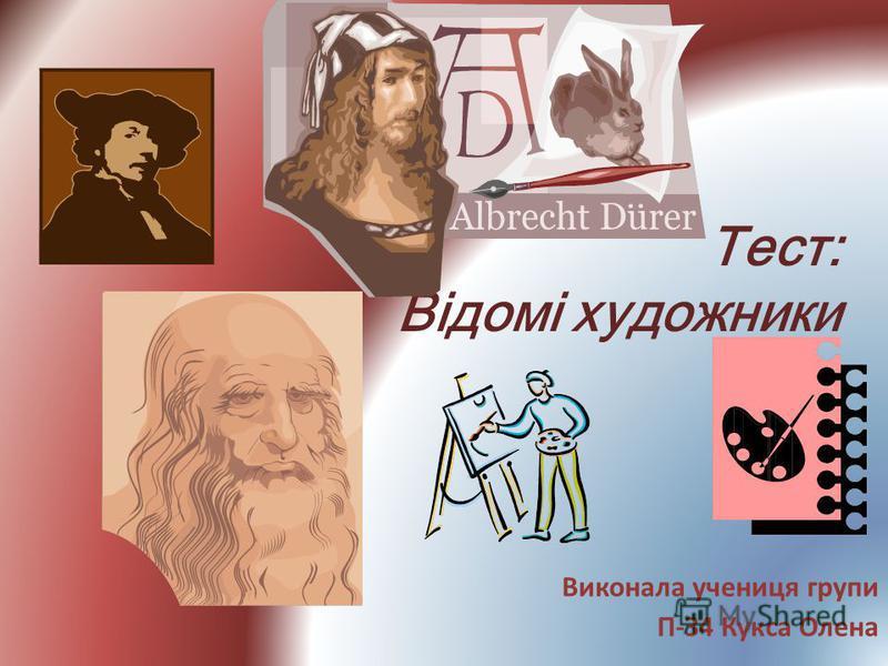 Тест: Відомі художники Виконала учениця групи П-З4 Кукса Олена