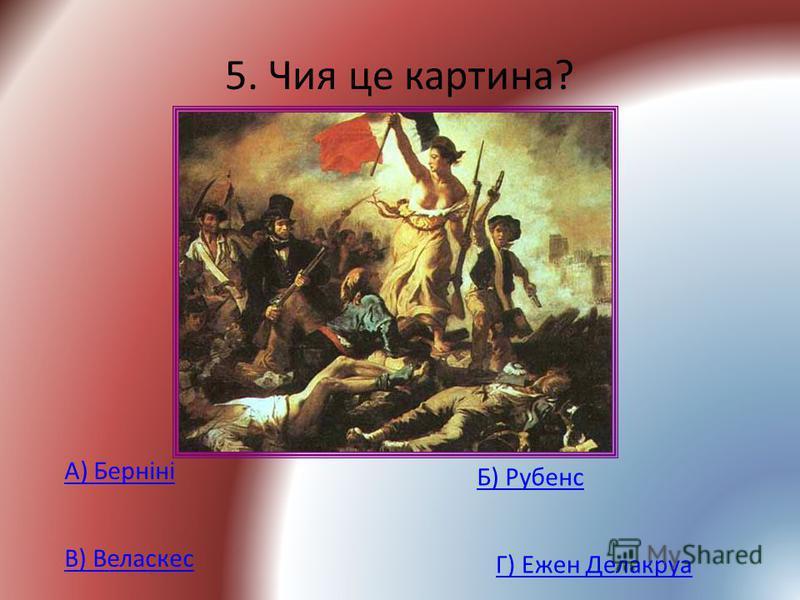5. Чия це картина? А) Берніні Б) Рубенс В) Веласкес Г) Ежен Делакруа
