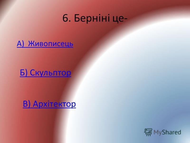 6. Берніні це- А) Живописець Б) Скульптор В) Архітектор