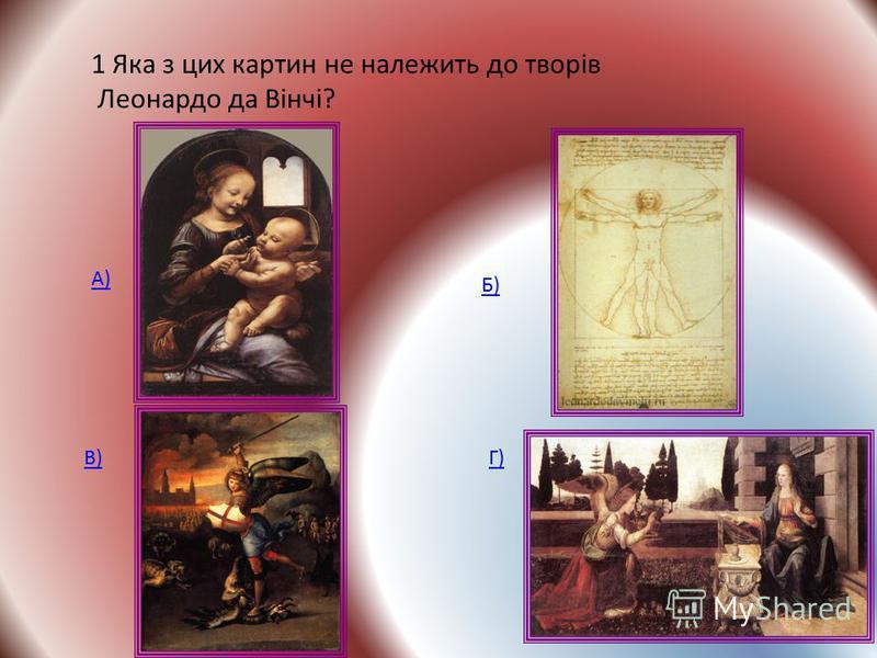 1 Яка з цих картин не належить до творів Леонардо да Вінчі? А) Б) В)Г)