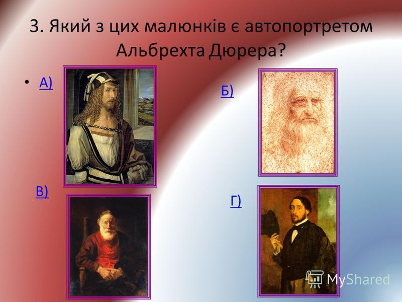 3. Який з цих малюнків є автопортретом Альбрехта Дюрера? А) Б) В) Г)
