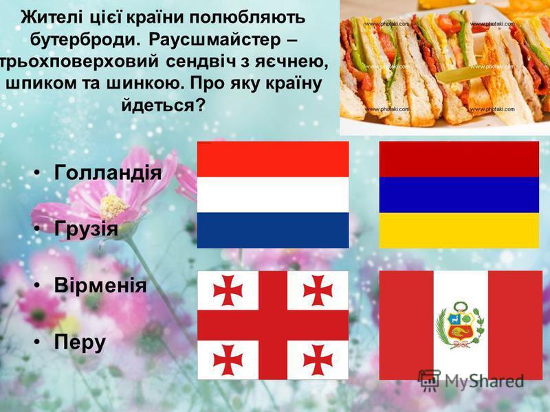 Жителі цієї країни полюбляють бутерброди. Раусшмайстер – трьохповерховий сендвіч з яєчнею, шпиком та шинкою. Про яку країну йдеться? Голландія Грузія Вірменія Перу