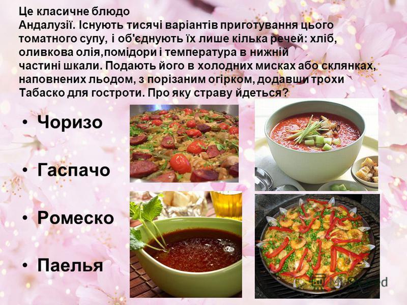 Це класичне блюдо Андалузії. Існують тисячі варіантів приготування цього томатного супу, і об'єднують їх лише кілька речей: хліб, оливкова олія,помідори і температура в нижній частині шкали. Подають його в холодних мисках або склянках, наповнених льо