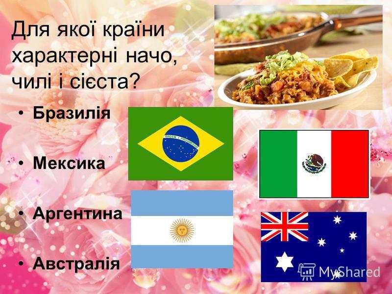 Для якої країни характерні начо, чилі і сієста? Бразилія Мексика Аргентина Австралія