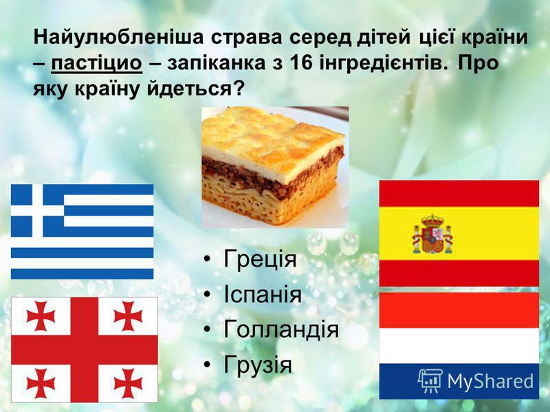 Найулюбленіша страва серед дітей цієї країни – пастіцио – запіканка з 16 інгредієнтів. Про яку країну йдеться? Греція Іспанія Голландія Грузія